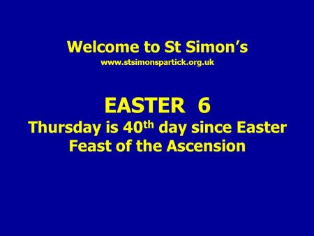 Welcome to St Simon's www.stsimonspartick.org.uk EASTER 6 Thursday is 40 th day since Easter Feast of the Ascension.