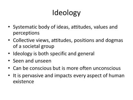 Ideology Systematic body of ideas, attitudes, values and perceptions Collective views, attitudes, positions and dogmas of a societal group Ideology is.