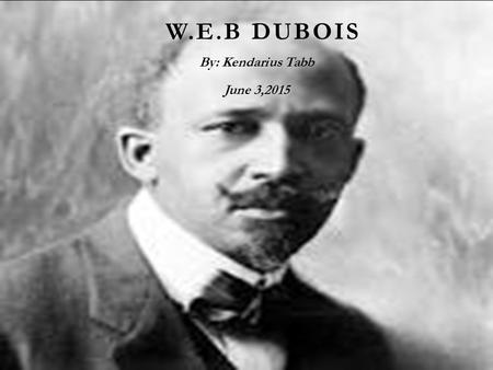 W.E.B DUBOIS By: Kendarius Tabb June 3,2015 AUTOBIOGRAPHICAL FACTS  W.e.b Dubois grew up in a relatively tolerant and integrated community. after he.