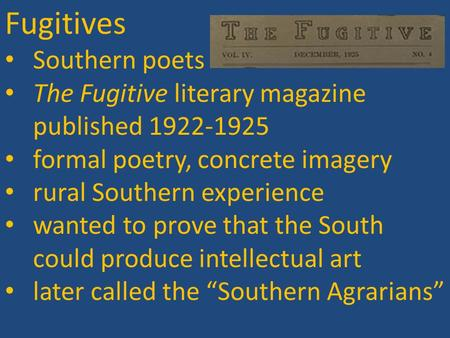 Fugitives Southern poets The Fugitive literary magazine published 1922-1925 formal poetry, concrete imagery rural Southern experience wanted to prove that.