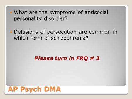 AP Psych DMA What are the symptoms of antisocial personality disorder? Delusions of persecution are common in which form of schizophrenia? Please turn.