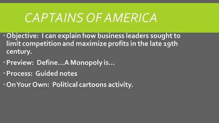 CAPTAINS OF AMERICA  Objective: I can explain how business leaders sought to limit competition and maximize profits in the late 19th century.  Preview: