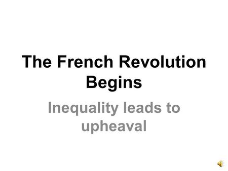 The French Revolution Begins Inequality leads to upheaval.
