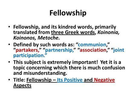 "Fellowship Fellowship, and its kindred words, primarily translated from three Greek words, Koinonia, Koinonos, Metoche. Defined by such words as: ""communion,"""