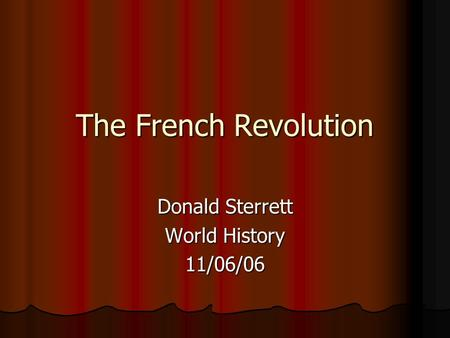 The French Revolution Donald Sterrett World History 11/06/06.