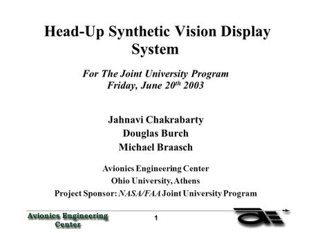 1 11 1 Head-Up Synthetic Vision Display System For The Joint University Program Friday, June 20 th 2003 Jahnavi Chakrabarty Douglas Burch Michael Braasch.