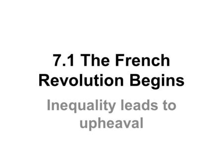 7.1 The French Revolution Begins Inequality leads to upheaval.