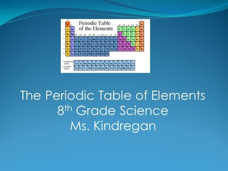 The Periodic Table of Elements 8 th Grade Science Ms. Kindregan.