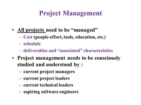 "Project Management All projects need to be ""managed"" –Cost (people-effort, tools, education, etc.) –schedule –deliverables and ""associated"" characteristics."