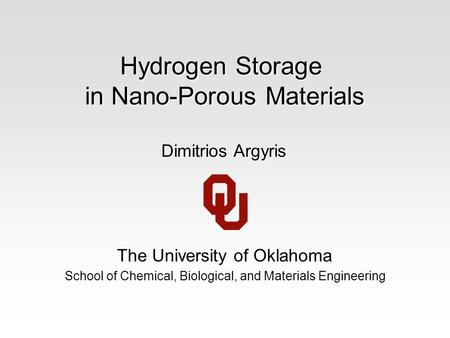 Hydrogen Storage in Nano-Porous Materials The University of Oklahoma School of Chemical, Biological, and Materials Engineering Dimitrios Argyris.