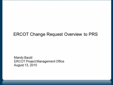 ERCOT Change Request Overview to PRS Mandy Bauld ERCOT Project Management Office August 13, 2015.
