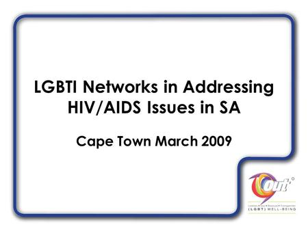 LGBTI Networks in Addressing HIV/AIDS Issues in SA Cape Town March 2009.