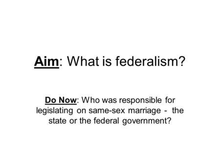Aim: What is federalism? Do Now: Who was responsible for legislating on same-sex marriage - the state or the federal government?