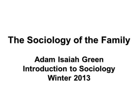 The Sociology of the Family Adam Isaiah Green Introduction to Sociology Winter 2013.