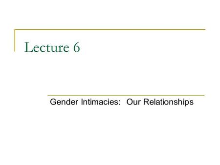 "Lecture 6 Gender Intimacies: Our Relationships. The Gender of Love Men and women are thought to have different roles and responsibilities related to ""love"""