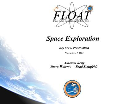 Space Exploration Boy Scout Presentation November 17, 2003 Amanda Kelly Shara Walenta Brad Steinfeldt.