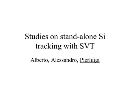 Studies on stand-alone Si tracking with SVT Alberto, Alessandro, Pierluigi.