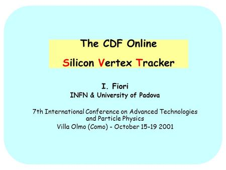 The CDF Online Silicon Vertex Tracker I. Fiori INFN & University of Padova 7th International Conference on Advanced Technologies and Particle Physics Villa.