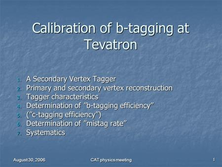 August 30, 2006 CAT physics meeting Calibration of b-tagging at Tevatron 1. A Secondary Vertex Tagger 2. Primary and secondary vertex reconstruction 3.