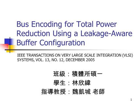 1 Bus Encoding for Total Power Reduction Using a Leakage-Aware Buffer Configuration 班級:積體所碩一 學生:林欣緯 指導教授:魏凱城 老師 IEEE TRANSACTIONS ON VERY LARGE SCALE INTEGRATION.