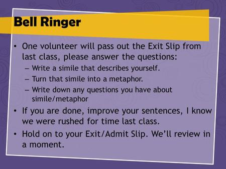 Bell Ringer One volunteer will pass out the Exit Slip from last class, please answer the questions: – Write a simile that describes yourself. – Turn that.