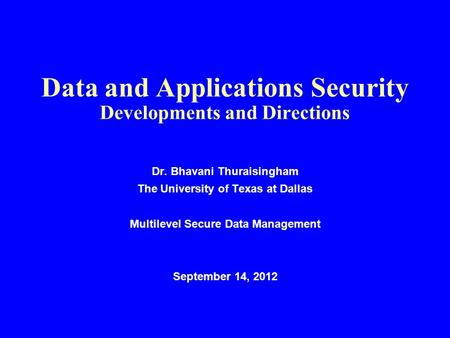 Data and Applications Security Developments and Directions Dr. Bhavani Thuraisingham The University of Texas at Dallas Multilevel Secure Data Management.