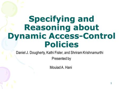 1 Specifying and Reasoning about Dynamic Access-Control Policies Daniel J. Dougherty, Kathi Fisler, and Shriram Krishnamurthi Mouiad A. Hani Presented.