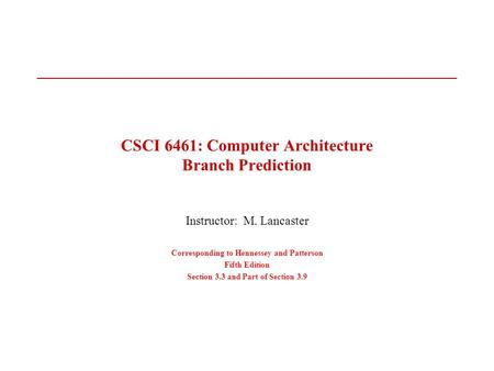 CSCI 6461: Computer Architecture Branch Prediction Instructor: M. Lancaster Corresponding to Hennessey and Patterson Fifth Edition Section 3.3 and Part.