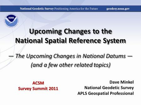 Upcoming Changes to the National Spatial Reference System — The Upcoming Changes in National Datums — (and a few other related topics) Dave Minkel National.