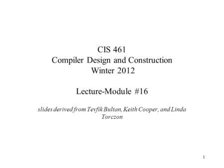 1 CIS 461 Compiler Design and Construction Winter 2012 Lecture-Module #16 slides derived from Tevfik Bultan, Keith Cooper, and Linda Torczon.