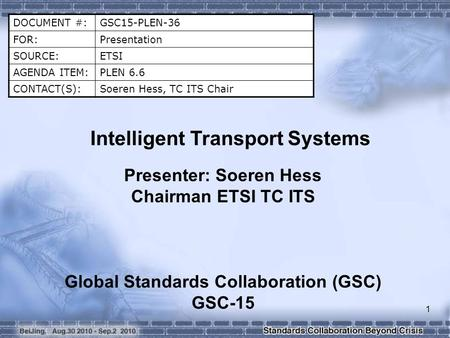 DOCUMENT #:GSC15-PLEN-36 FOR:Presentation SOURCE:ETSI AGENDA ITEM:PLEN 6.6 CONTACT(S):Soeren Hess, TC ITS Chair Intelligent Transport Systems Presenter: