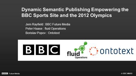 Future Media  BBC MMXII Dynamic Semantic Publishing Empowering the BBC Sports Site and the 2012 Olympics Jem Rayfield : BBC Future Media Peter Haase :
