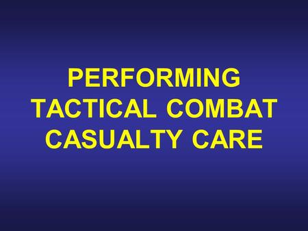PERFORMING TACTICAL COMBAT CASUALTY CARE. Introduction About 90 percent of combat deaths occur on the battlefield before the casualties reach a medical.