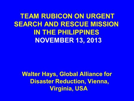 TEAM RUBICON ON URGENT SEARCH AND RESCUE MISSION IN THE PHILIPPINES NOVEMBER 13, 2013 Walter Hays, Global Alliance for Disaster Reduction, Vienna, Virginia,
