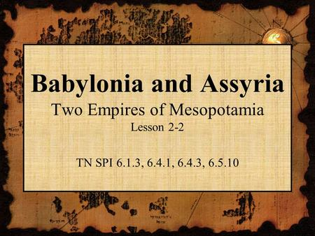 Babylonia and Assyria Two Empires of Mesopotamia Lesson 2-2 TN SPI 6.1.3, 6.4.1, 6.4.3, 6.5.10.