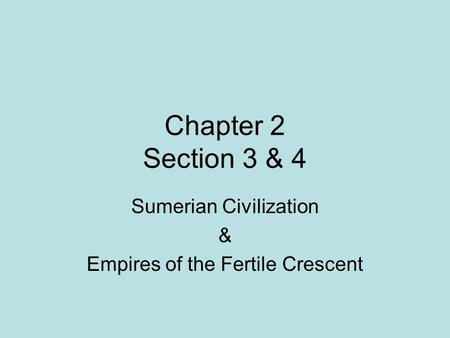 Chapter 2 Section 3 & 4 Sumerian Civilization & Empires of the Fertile Crescent.