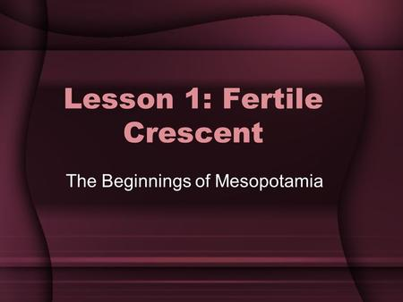 Lesson 1: Fertile Crescent The Beginnings of Mesopotamia.