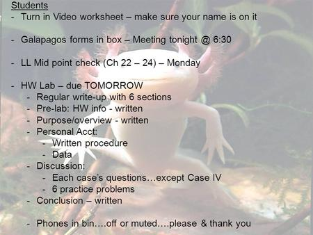 Students -Turn in Video worksheet – make sure your name is on it -Galapagos forms in box – Meeting 6:30 -LL Mid point check (Ch 22 – 24) – Monday.