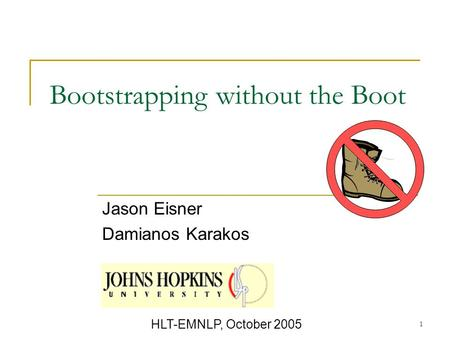1 Bootstrapping without the Boot Jason Eisner Damianos Karakos HLT-EMNLP, October 2005.