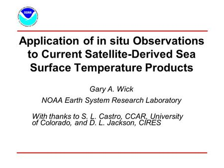 Application of in situ Observations to Current Satellite-Derived Sea Surface Temperature Products Gary A. Wick NOAA Earth System Research Laboratory With.