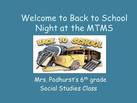 Welcome to Back to School Night at the MTMS Mrs. Podhurst's 6 th grade Social Studies Class.