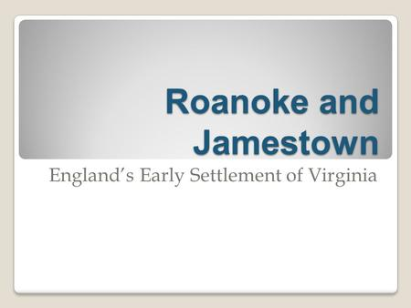Roanoke and Jamestown England's Early Settlement of Virginia.