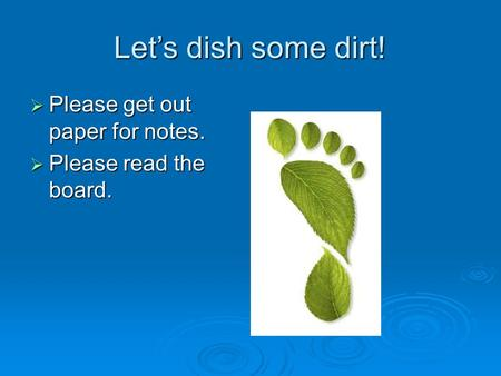 Let's dish some dirt!  Please get out paper for notes.  Please read the board.