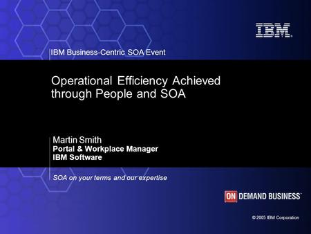 © 2005 IBM Corporation IBM Business-Centric SOA Event SOA on your terms and our expertise Operational Efficiency Achieved through People and SOA Martin.