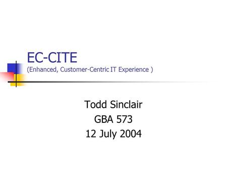 EC-CITE (Enhanced, Customer-Centric IT Experience ) Todd Sinclair GBA 573 12 July 2004.