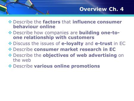 Overview Ch. 4  Describe the factors that influence consumer behaviour online  Describe how companies are building one-to- one relationship with customers.