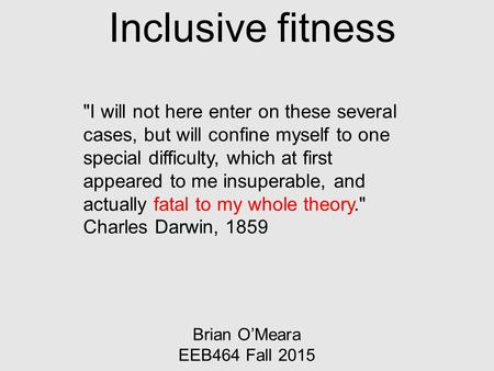Inclusive fitness Brian O'Meara EEB464 Fall 2015 I will not here enter on these several cases, but will confine myself to one special difficulty, which.