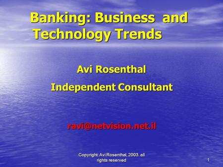 Copyright: Avi Rosenthal, 2003. all rights reserved 1 Banking: Business and Technology Trends Avi Rosenthal Avi Rosenthal Independent Consultant