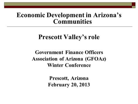 Economic Development in Arizona's Communities Prescott Valley's role Government Finance Officers Association of Arizona (GFOAz) Winter Conference Prescott,