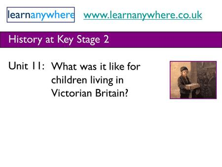 Www.learnanywhere.co.uk History at Key Stage 2 Unit 11: What was it like for children living in Victorian Britain?